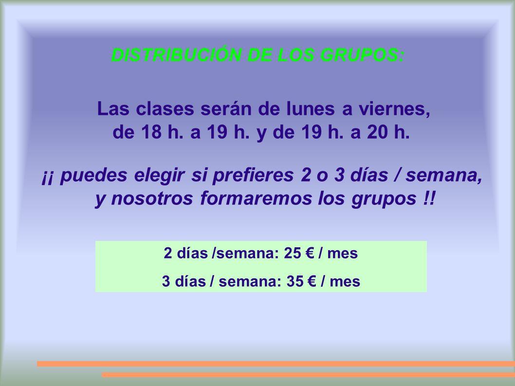 DISTRIBUCIÓN DE LOS GRUPOS: ¡¡ puedes elegir si prefieres 2 o 3 días / semana, y nosotros formaremos los grupos !! Las clases serán de lunes a viernes