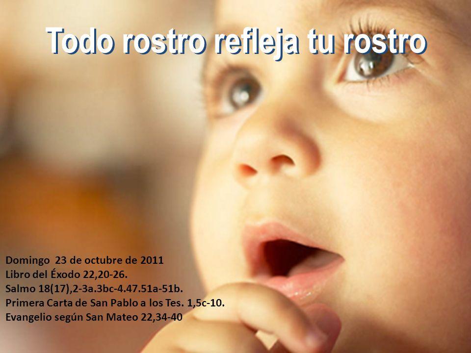 Todo rostro refleja tu rostro Domingo 23 de octubre de 2011 Libro del Éxodo 22,20-26. Salmo 18(17),2-3a.3bc-4.47.51a-51b. Primera Carta de San Pablo a
