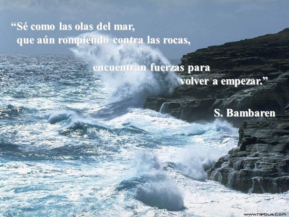 Sé como las olas del mar, que aún rompiendo contra las rocas, que aún rompiendo contra las rocas, encuentran fuerzas para volver a empezar.