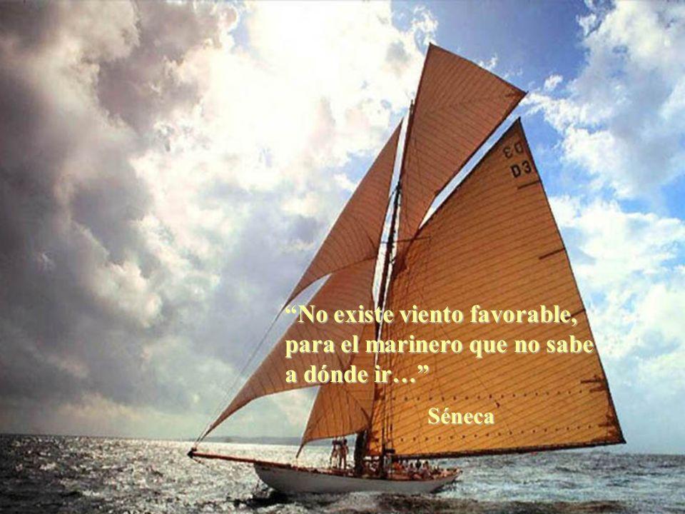 No existe viento favorable, para el marinero que no sabe a dónde ir… Séneca