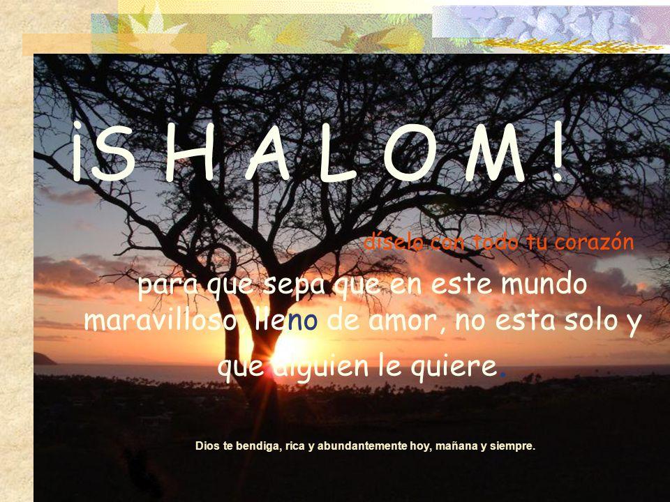 No tardes, envía un SHALOM ahora mismo,a ese/a amigo/a que tanto quieres,