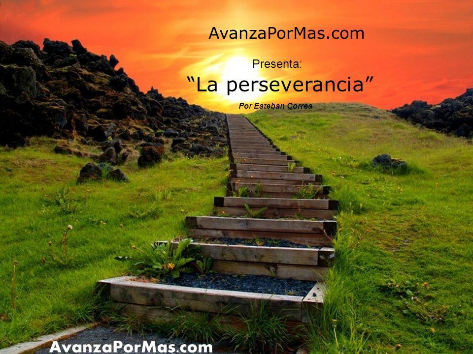 La perseverancia Por Esteban Correa AvanzaPorMas.com Presenta: