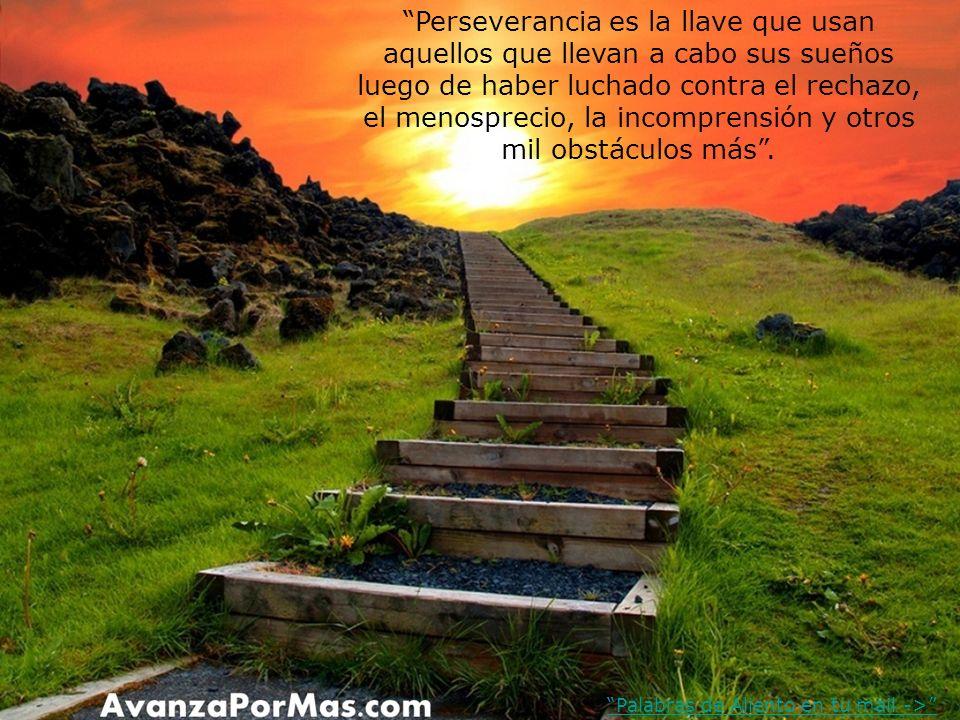 Perseverancia es la llave que usan aquellos que llevan a cabo sus sueños luego de haber luchado contra el rechazo, el menosprecio, la incomprensión y otros mil obstáculos más.