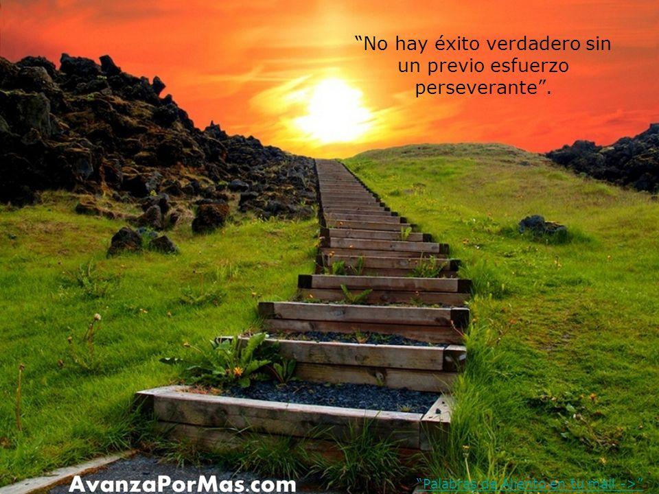 No hay éxito verdadero sin un previo esfuerzo perseverante. Palabras de Aliento en tu mail ->