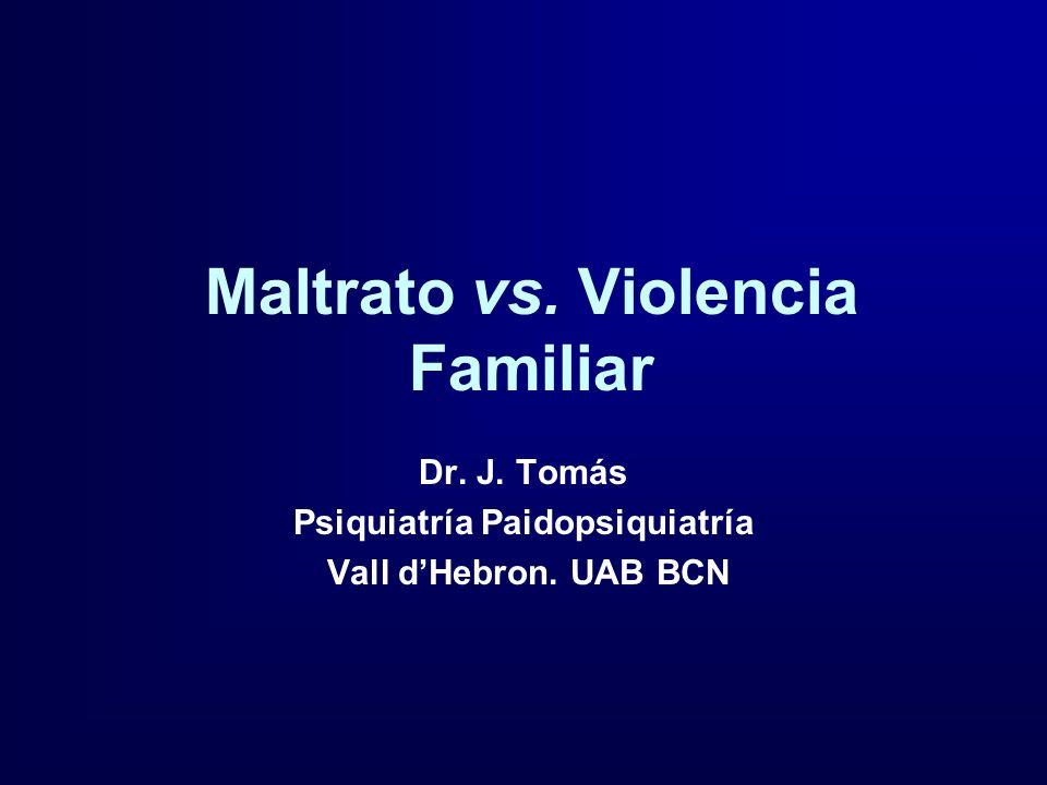 Maltrato vs. Violencia Familiar Dr. J. Tomás Psiquiatría Paidopsiquiatría Vall dHebron. UAB BCN