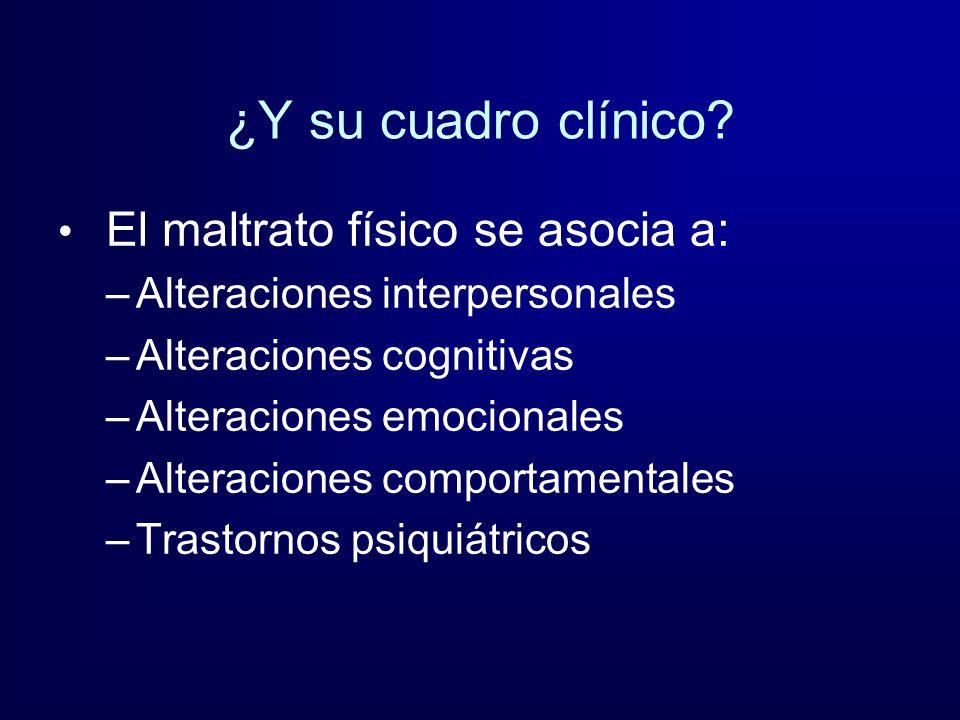 ¿Y su cuadro clínico? El maltrato físico se asocia a: –Alteraciones interpersonales –Alteraciones cognitivas –Alteraciones emocionales –Alteraciones c