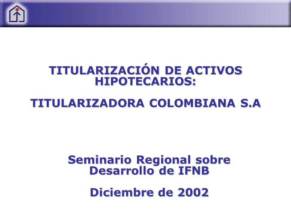 TITULARIZACIÓN DE ACTIVOS HIPOTECARIOS: TITULARIZADORA COLOMBIANA S.A Seminario Regional sobre Desarrollo de IFNB Diciembre de 2002