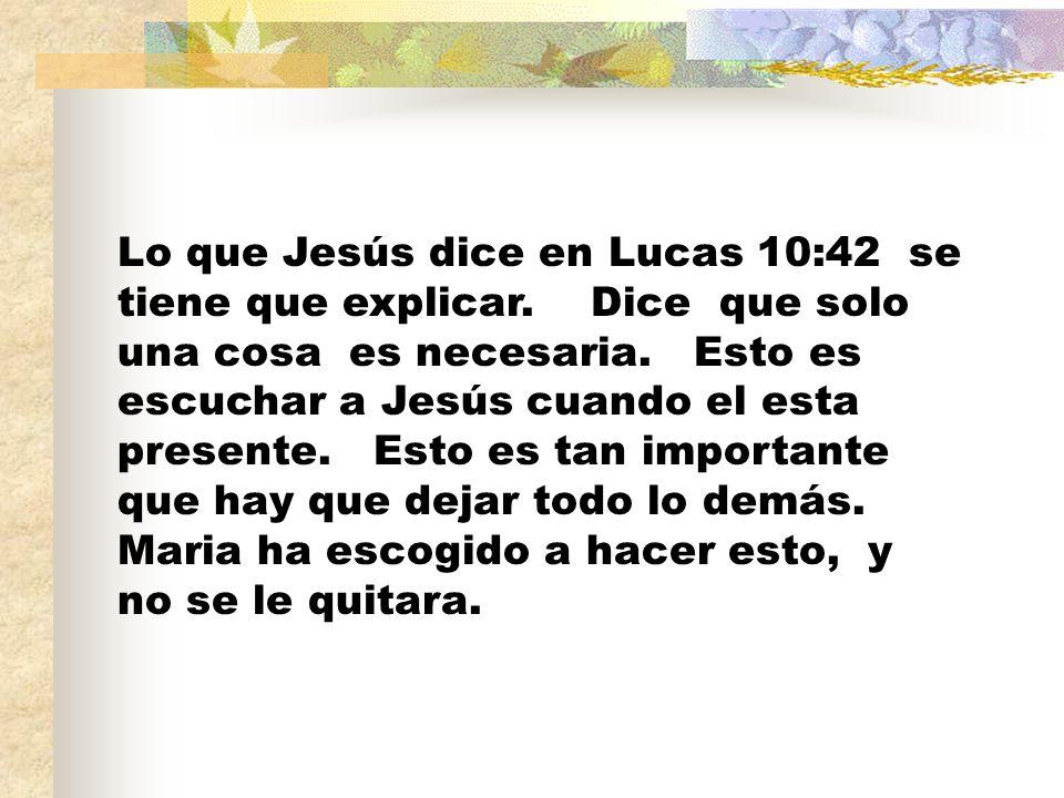 Lo que Jesús dice en Lucas 10:42 se tiene que explicar. Dice que solo una cosa es necesaria. Esto es escuchar a Jesús cuando el esta presente. Esto es