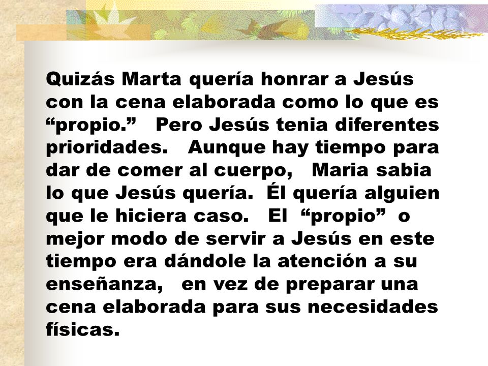 Quizás Marta quería honrar a Jesús con la cena elaborada como lo que es propio. Pero Jesús tenia diferentes prioridades. Aunque hay tiempo para dar de