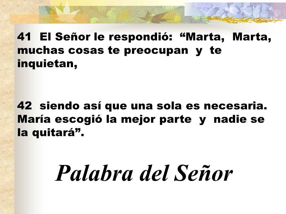 41 El Señor le respondió: Marta, Marta, muchas cosas te preocupan y te inquietan, 42 siendo así que una sola es necesaria. María escogió la mejor part