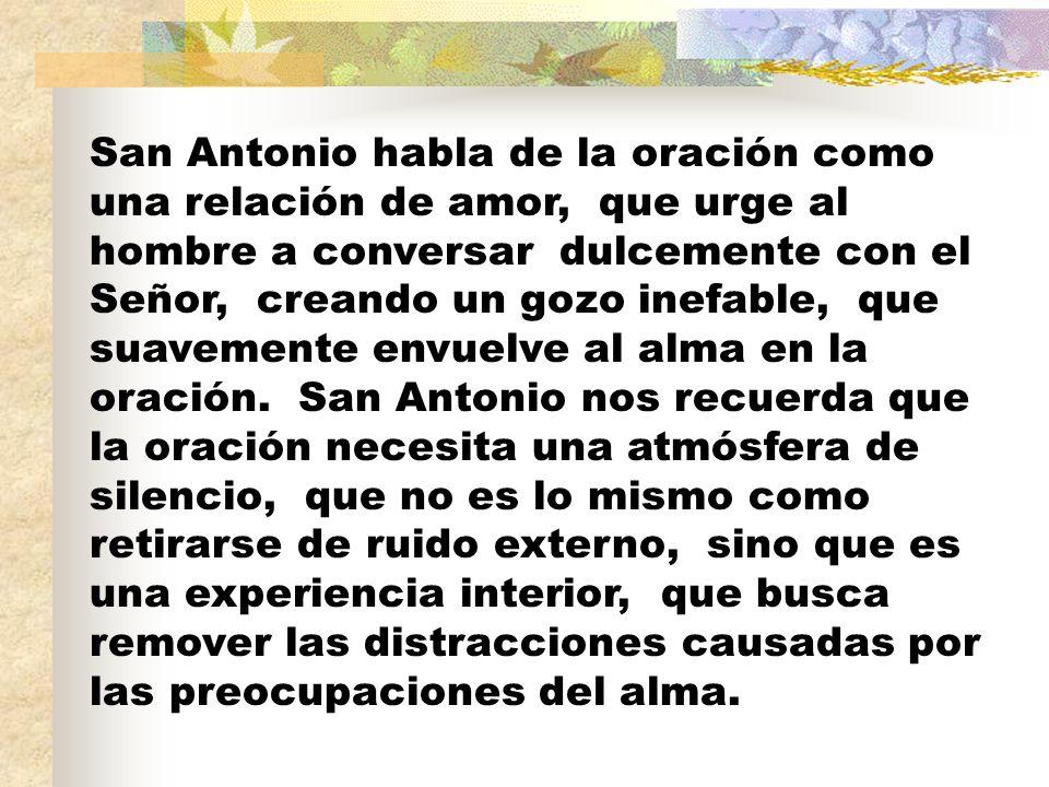 San Antonio habla de la oración como una relación de amor, que urge al hombre a conversar dulcemente con el Señor, creando un gozo inefable, que suave