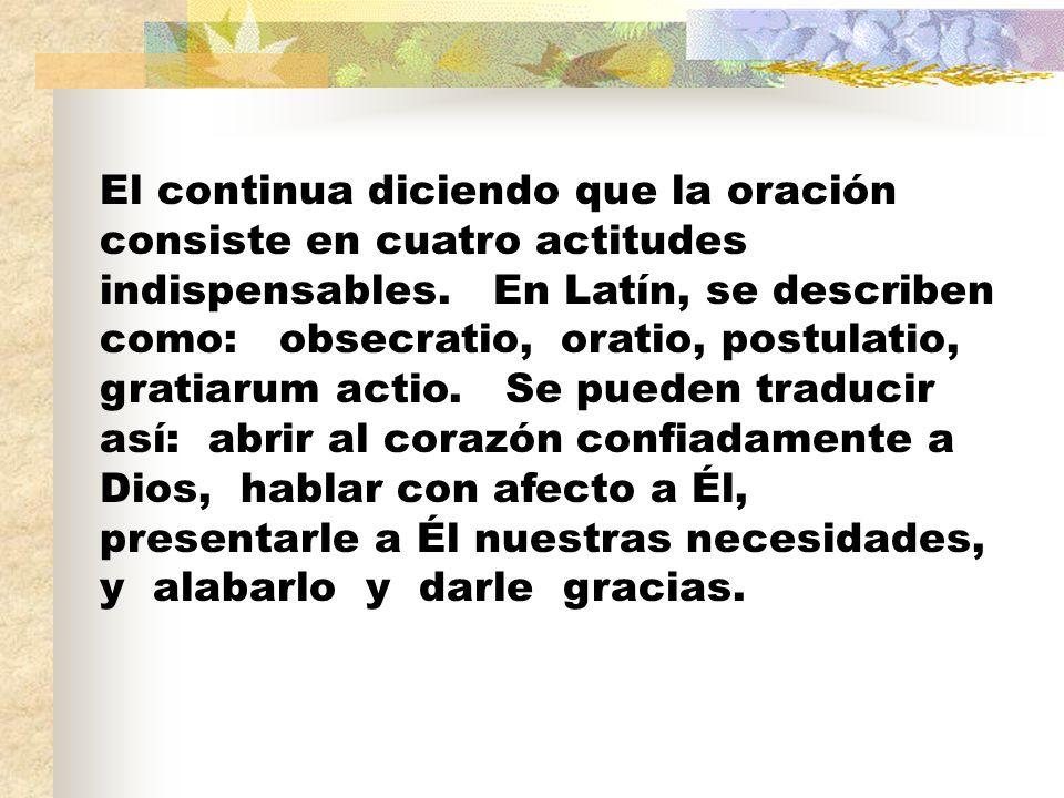 El continua diciendo que la oración consiste en cuatro actitudes indispensables. En Latín, se describen como: obsecratio, oratio, postulatio, gratiaru