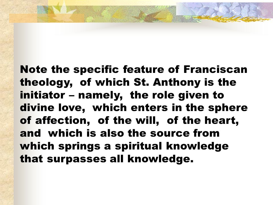 Note the specific feature of Franciscan theology, of which St. Anthony is the initiator – namely, the role given to divine love, which enters in the s