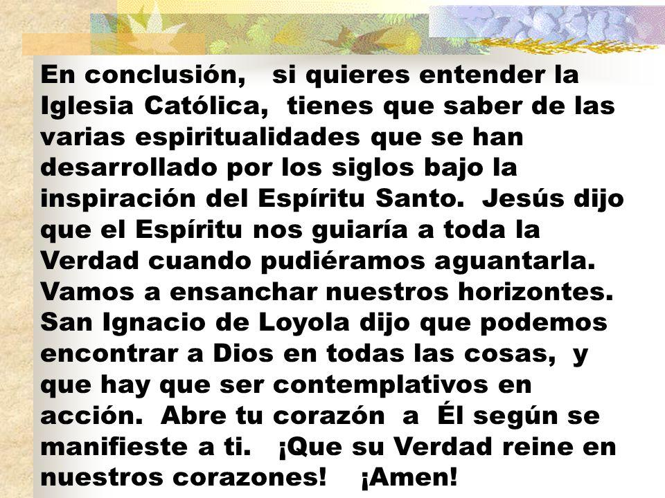 En conclusión, si quieres entender la Iglesia Católica, tienes que saber de las varias espiritualidades que se han desarrollado por los siglos bajo la inspiración del Espíritu Santo.
