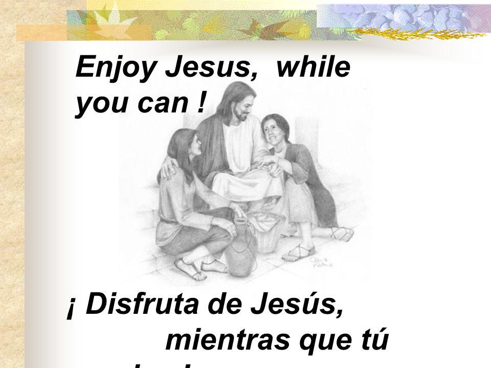 Enjoy Jesus, while you can ! ¡ Disfruta de Jesús, mientras que tú puedas !