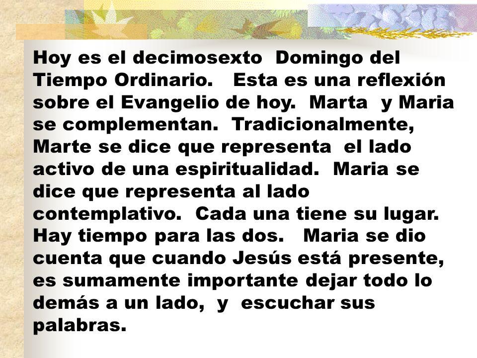 Hoy es el decimosexto Domingo del Tiempo Ordinario. Esta es una reflexión sobre el Evangelio de hoy. Marta y Maria se complementan. Tradicionalmente,