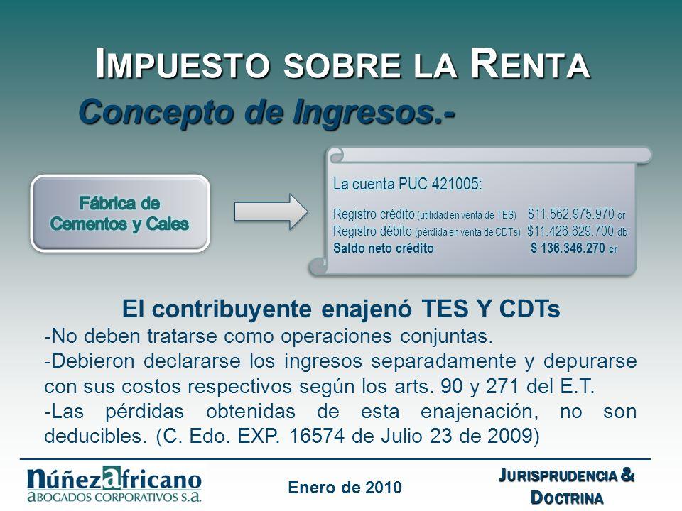 I MPUESTO SOBRE LA R ENTA Concepto de Ingresos.- J URISPRUDENCIA & D OCTRINA ___________________________________________________________________ Enero de 2010 El contribuyente enajenó TES Y CDTs -No deben tratarse como operaciones conjuntas.