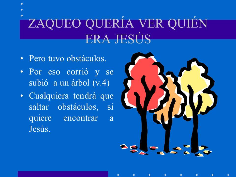 ZAQUEO QUERÍA VER QUIÉN ERA JESÚS Pero tuvo obstáculos. Por eso corrió y se subió a un árbol (v.4) Cualquiera tendrá que saltar obstáculos, si quiere
