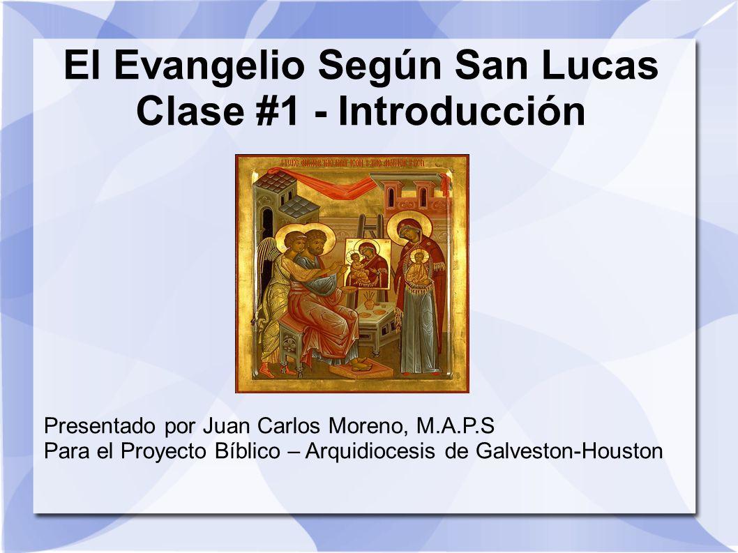 El Evangelio Según San Lucas Clase #1 - Introducción Presentado por Juan Carlos Moreno, M.A.P.S Para el Proyecto Bíblico – Arquidiocesis de Galveston-
