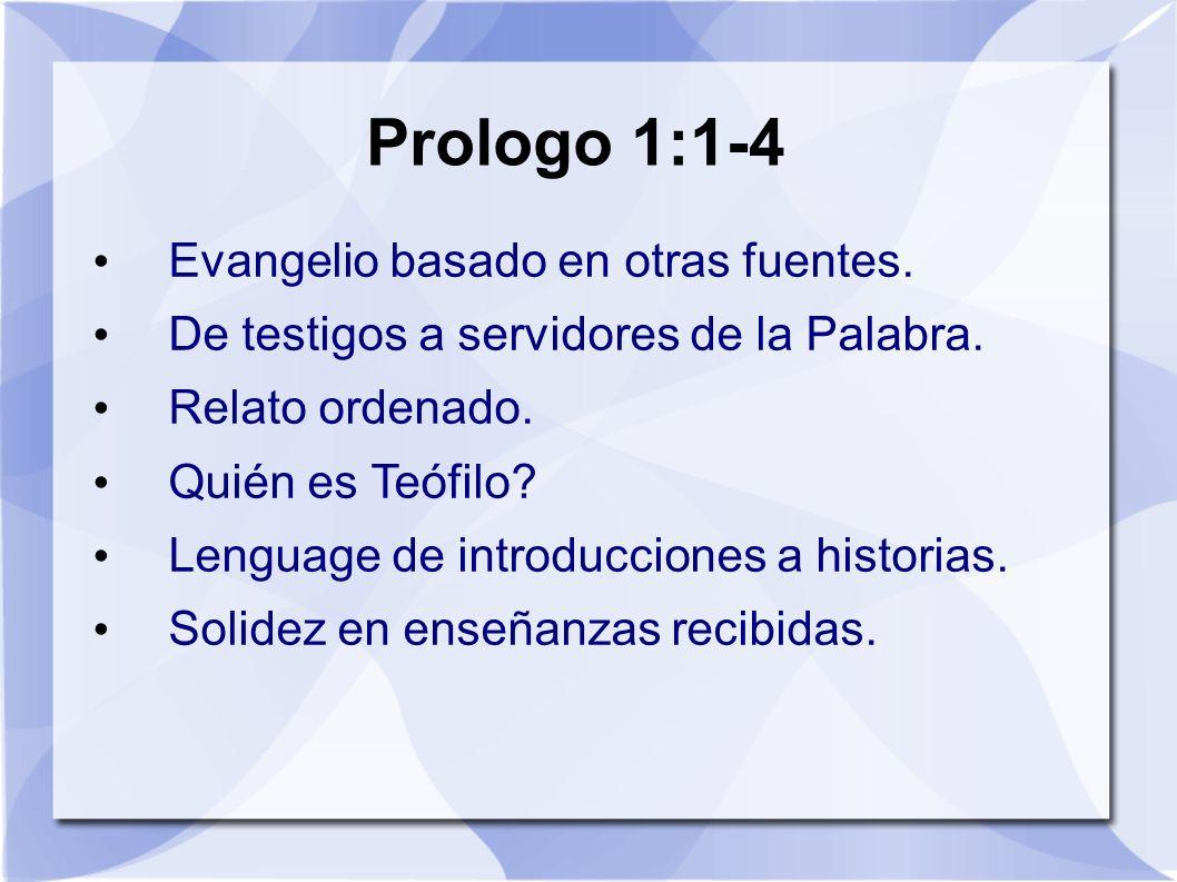 Prologo 1:1-4 Evangelio basado en otras fuentes. De testigos a servidores de la Palabra. Relato ordenado. Quién es Teófilo? Lenguage de introducciones