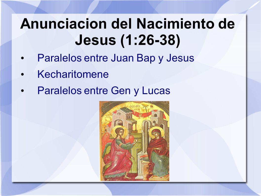 Anunciacion del Nacimiento de Jesus (1:26-38) Paralelos entre Juan Bap y Jesus Kecharitomene Paralelos entre Gen y Lucas