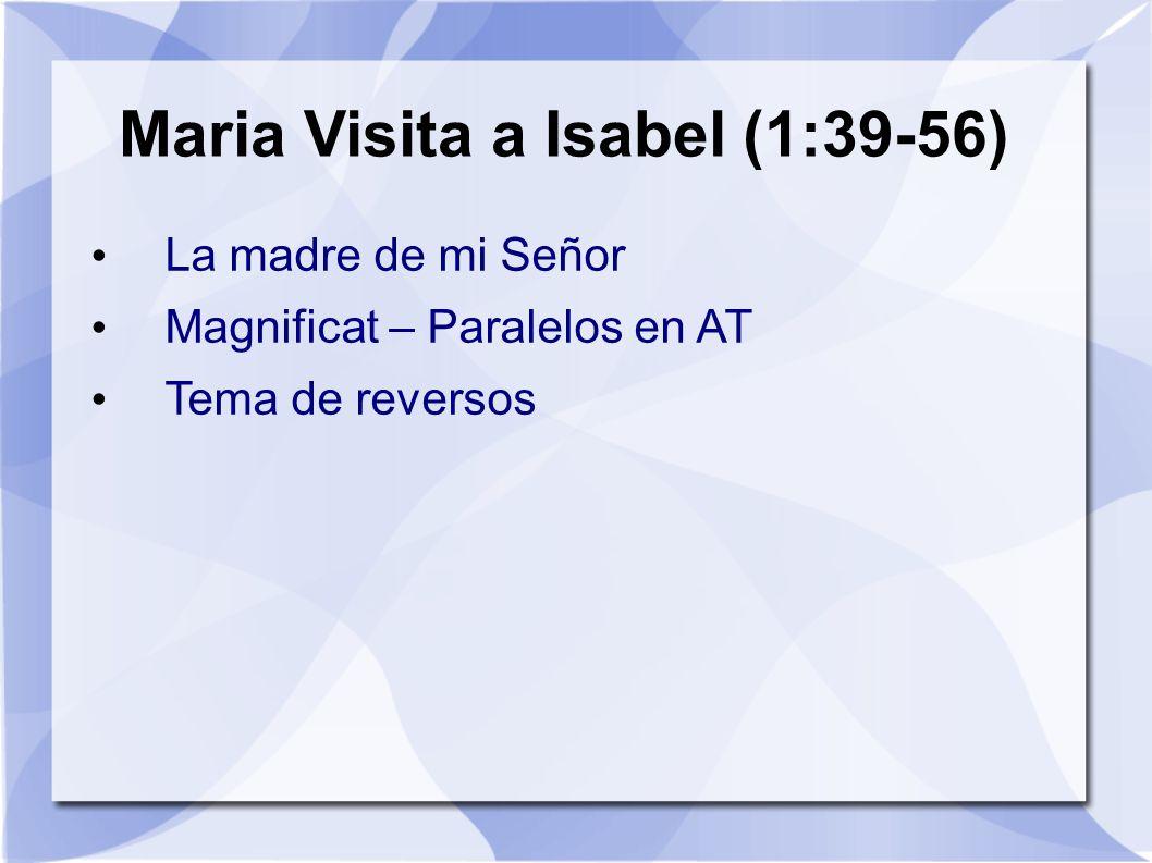 Maria Visita a Isabel (1:39-56) La madre de mi Señor Magnificat – Paralelos en AT Tema de reversos