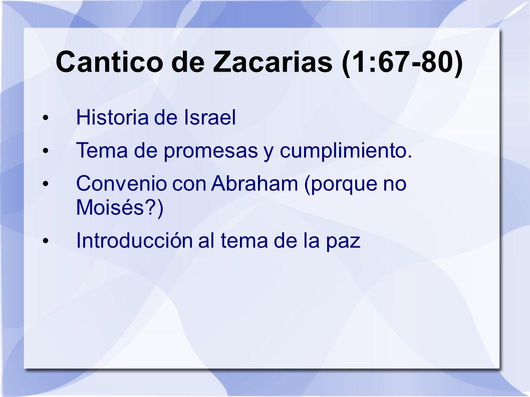 Cantico de Zacarias (1:67-80) Historia de Israel Tema de promesas y cumplimiento. Convenio con Abraham (porque no Moisés?) Introducción al tema de la