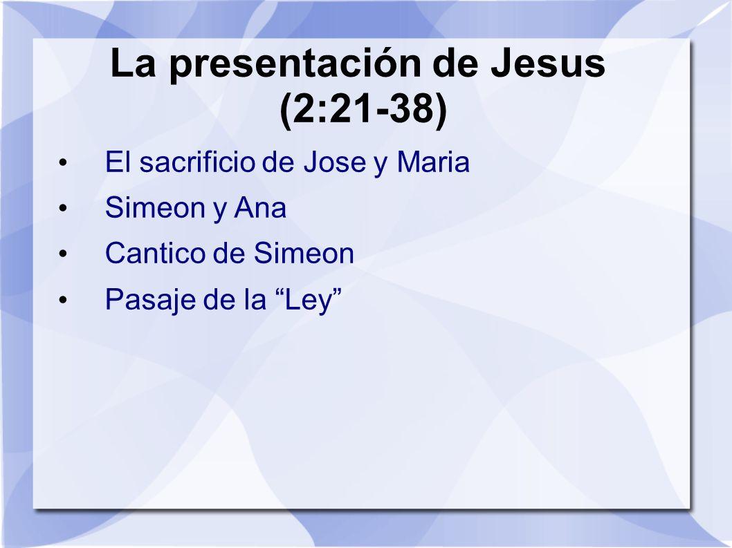 La presentación de Jesus (2:21-38) El sacrificio de Jose y Maria Simeon y Ana Cantico de Simeon Pasaje de la Ley