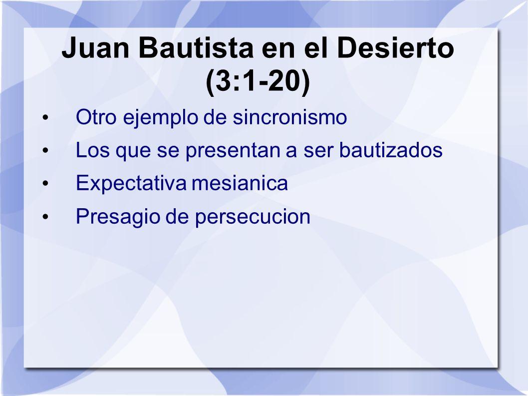 Juan Bautista en el Desierto (3:1-20) Otro ejemplo de sincronismo Los que se presentan a ser bautizados Expectativa mesianica Presagio de persecucion
