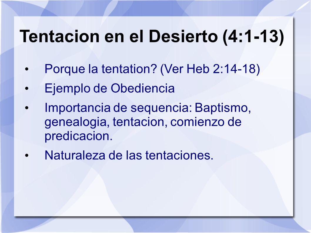Tentacion en el Desierto (4:1-13) Porque la tentation? (Ver Heb 2:14-18) Ejemplo de Obediencia Importancia de sequencia: Baptismo, genealogia, tentaci