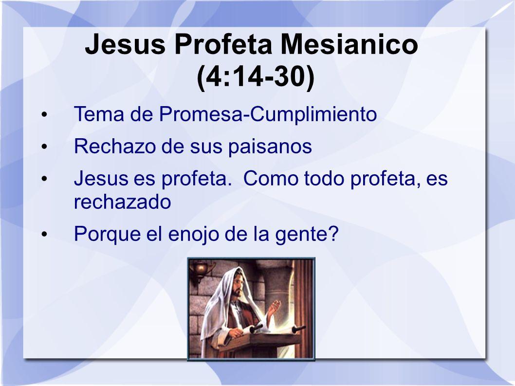 Jesus Profeta Mesianico (4:14-30) Tema de Promesa-Cumplimiento Rechazo de sus paisanos Jesus es profeta. Como todo profeta, es rechazado Porque el eno