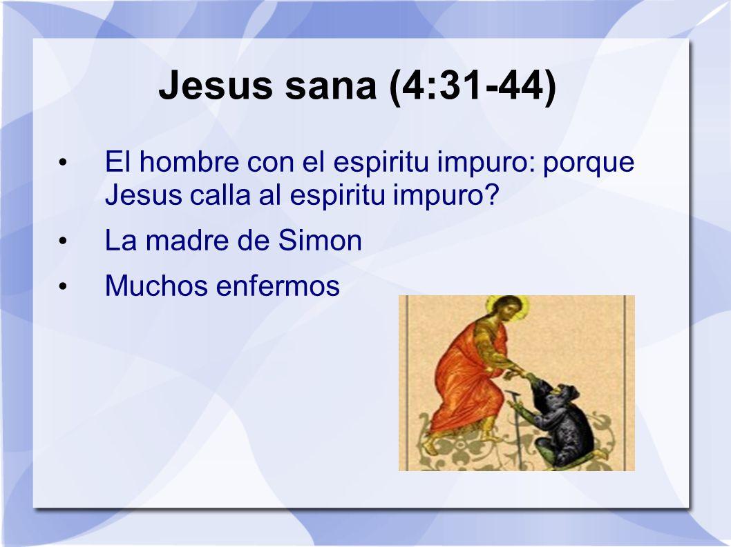 Jesus sana (4:31-44) El hombre con el espiritu impuro: porque Jesus calla al espiritu impuro? La madre de Simon Muchos enfermos