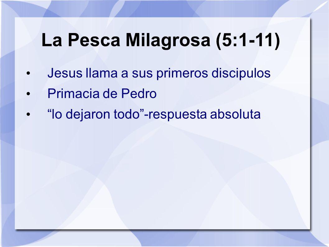 La Pesca Milagrosa (5:1-11) Jesus llama a sus primeros discipulos Primacia de Pedro lo dejaron todo-respuesta absoluta