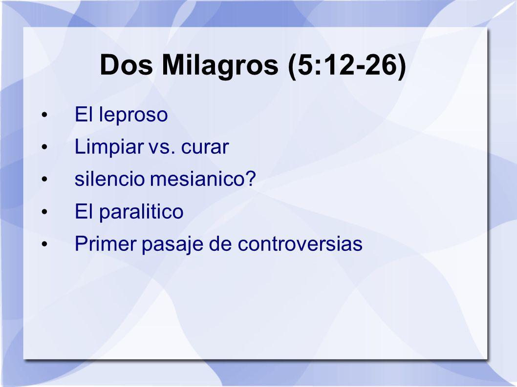 Dos Milagros (5:12-26) El leproso Limpiar vs. curar silencio mesianico? El paralitico Primer pasaje de controversias