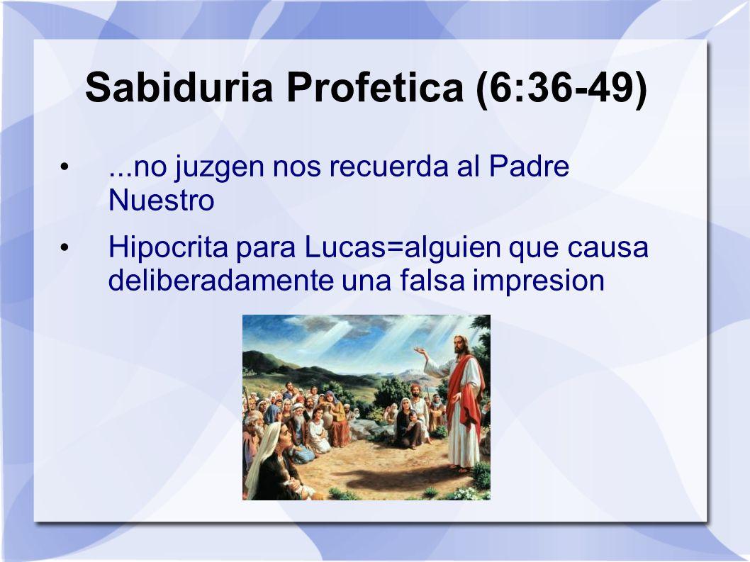 Sabiduria Profetica (6:36-49)...no juzgen nos recuerda al Padre Nuestro Hipocrita para Lucas=alguien que causa deliberadamente una falsa impresion