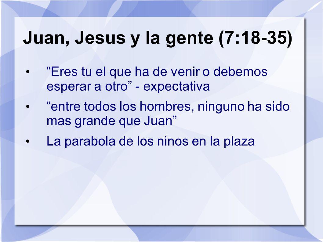 Juan, Jesus y la gente (7:18-35) Eres tu el que ha de venir o debemos esperar a otro - expectativa entre todos los hombres, ninguno ha sido mas grande