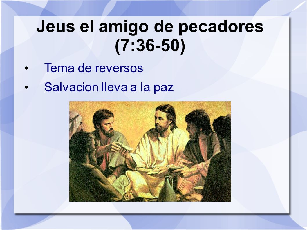 Jeus el amigo de pecadores (7:36-50) Tema de reversos Salvacion lleva a la paz