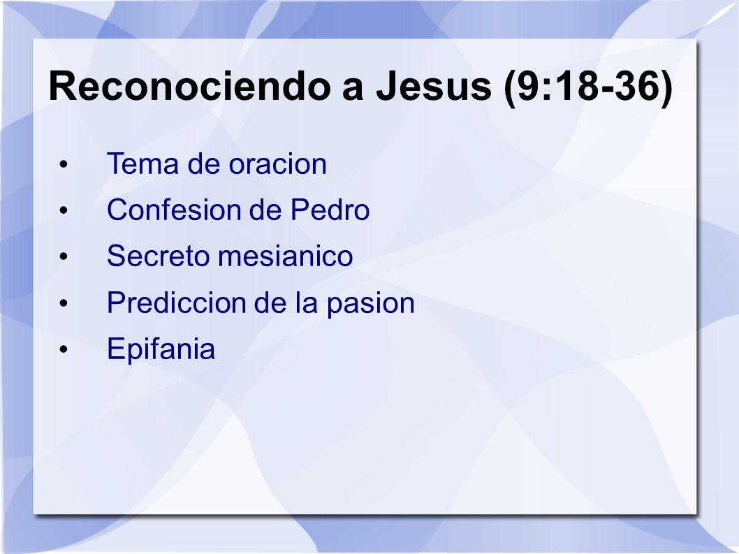 Reconociendo a Jesus (9:18-36) Tema de oracion Confesion de Pedro Secreto mesianico Prediccion de la pasion Epifania
