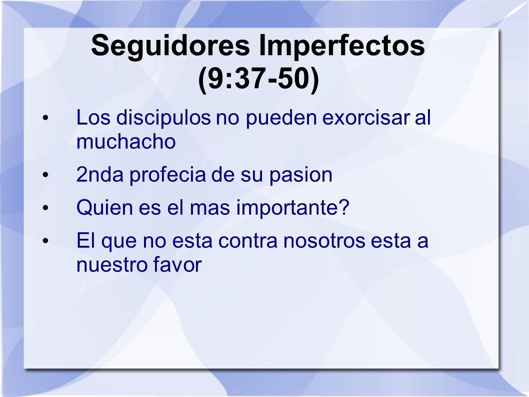 Seguidores Imperfectos (9:37-50) Los discipulos no pueden exorcisar al muchacho 2nda profecia de su pasion Quien es el mas importante? El que no esta