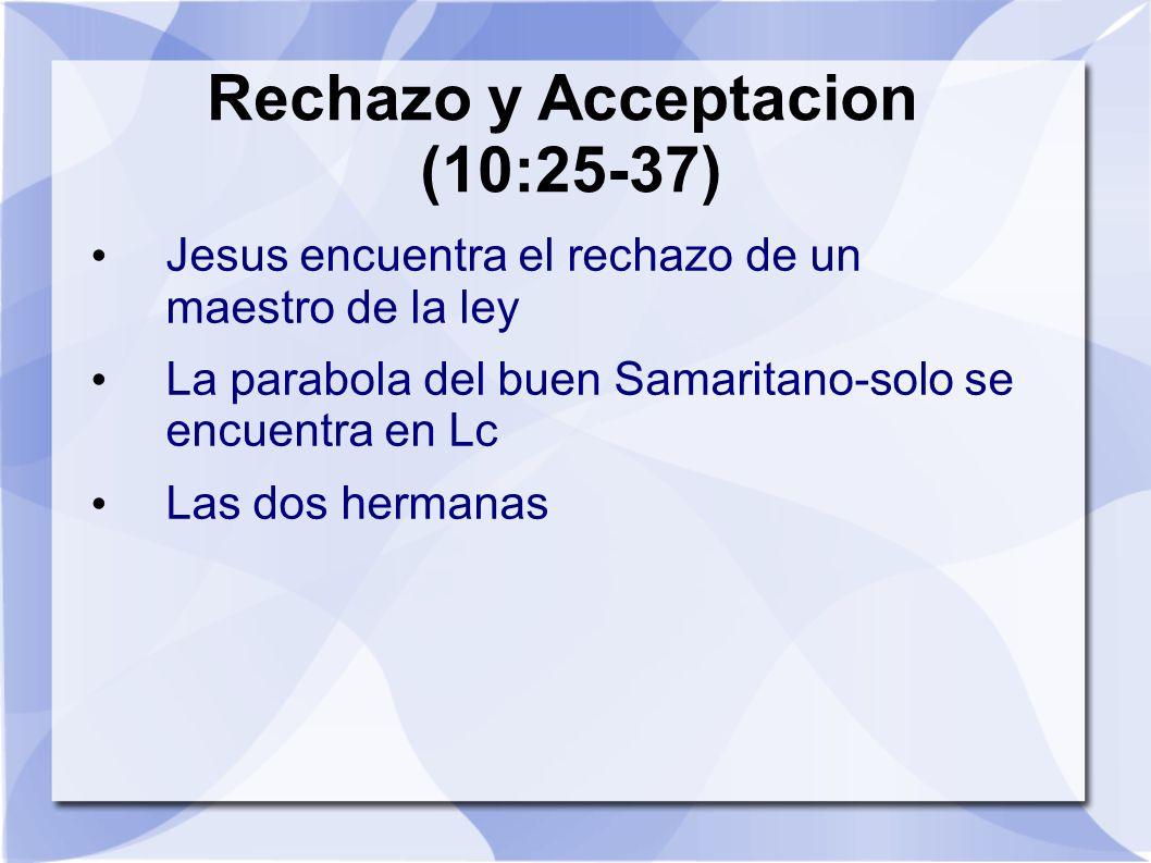 Rechazo y Acceptacion (10:25-37) Jesus encuentra el rechazo de un maestro de la ley La parabola del buen Samaritano-solo se encuentra en Lc Las dos he