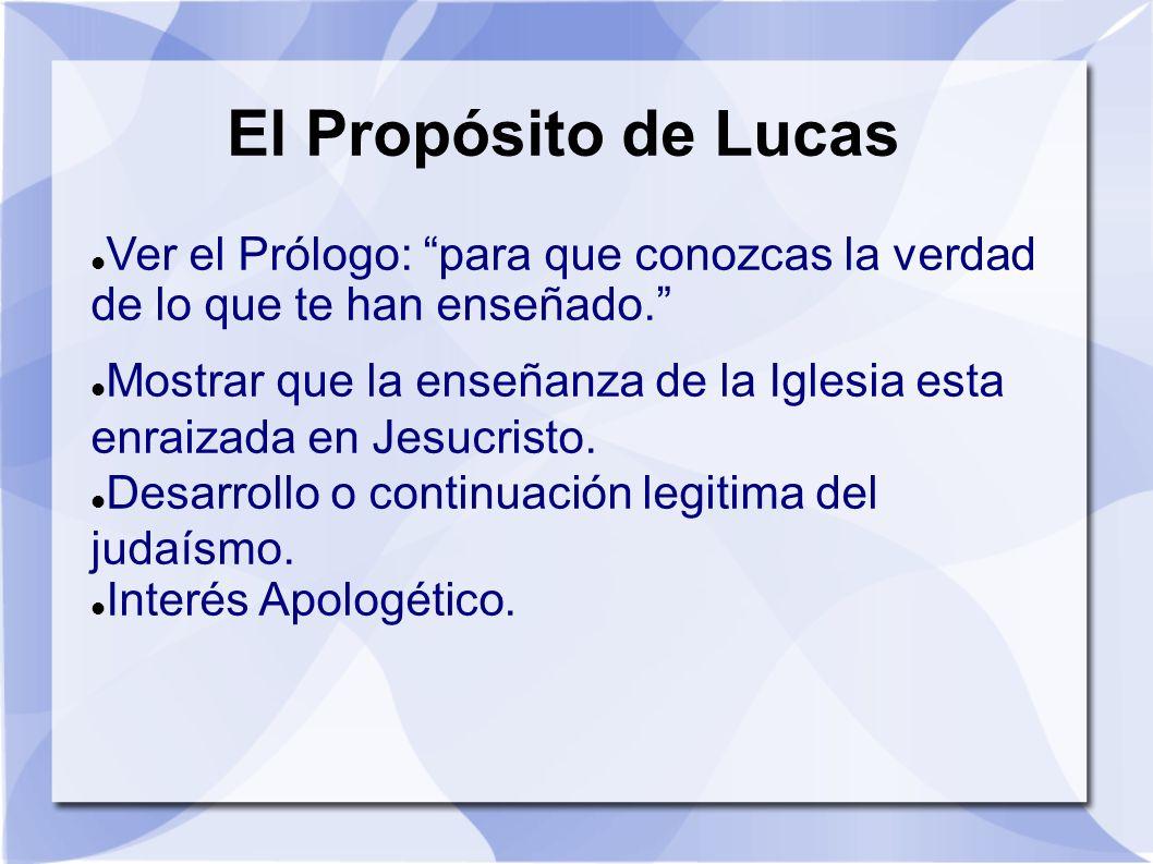 El Propósito de Lucas Ver el Prólogo: para que conozcas la verdad de lo que te han enseñado. Mostrar que la enseñanza de la Iglesia esta enraizada en