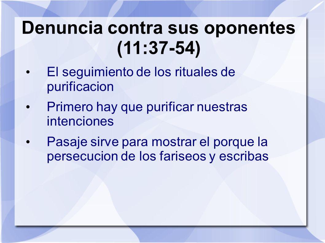 Denuncia contra sus oponentes (11:37-54) El seguimiento de los rituales de purificacion Primero hay que purificar nuestras intenciones Pasaje sirve pa