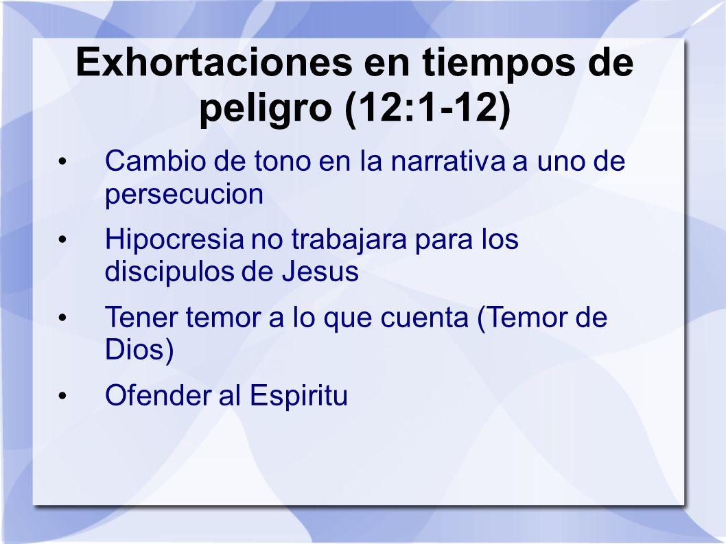 Exhortaciones en tiempos de peligro (12:1-12) Cambio de tono en la narrativa a uno de persecucion Hipocresia no trabajara para los discipulos de Jesus