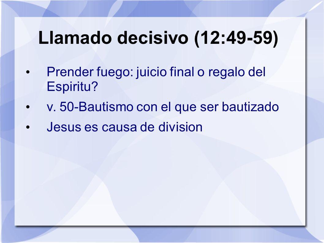 Llamado decisivo (12:49-59) Prender fuego: juicio final o regalo del Espiritu? v. 50-Bautismo con el que ser bautizado Jesus es causa de division