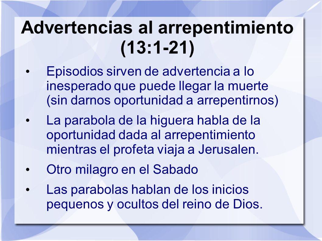 Advertencias al arrepentimiento (13:1-21) Episodios sirven de advertencia a lo inesperado que puede llegar la muerte (sin darnos oportunidad a arrepen