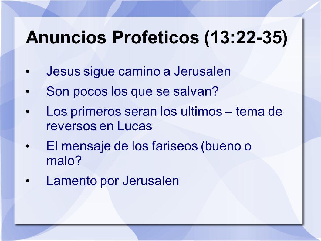 Anuncios Profeticos (13:22-35) Jesus sigue camino a Jerusalen Son pocos los que se salvan? Los primeros seran los ultimos – tema de reversos en Lucas