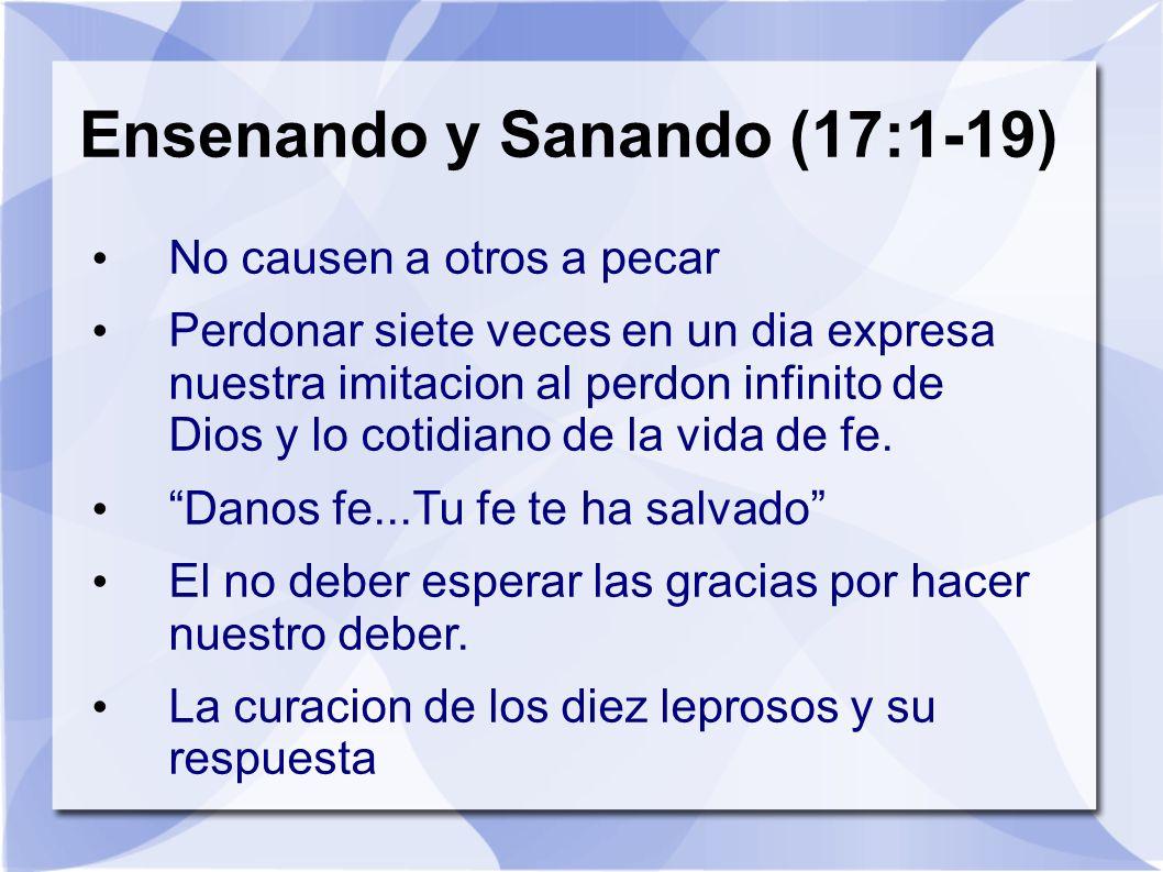 Ensenando y Sanando (17:1-19) No causen a otros a pecar Perdonar siete veces en un dia expresa nuestra imitacion al perdon infinito de Dios y lo cotid