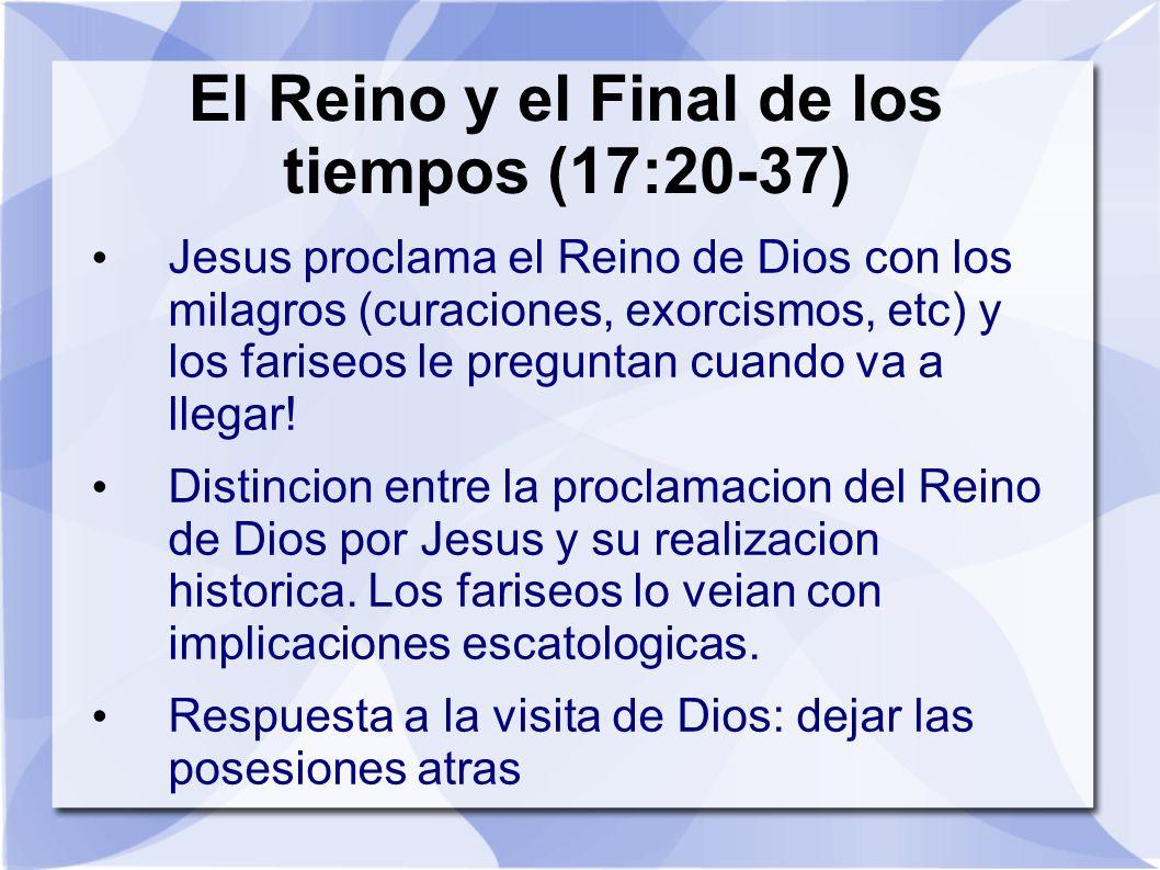 El Reino y el Final de los tiempos (17:20-37) Jesus proclama el Reino de Dios con los milagros (curaciones, exorcismos, etc) y los fariseos le pregunt