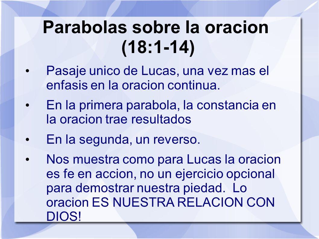 Parabolas sobre la oracion (18:1-14) Pasaje unico de Lucas, una vez mas el enfasis en la oracion continua. En la primera parabola, la constancia en la