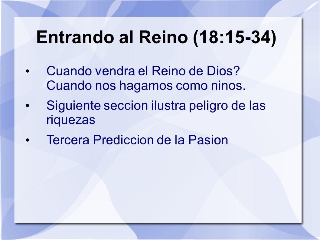 Entrando al Reino (18:15-34) Cuando vendra el Reino de Dios? Cuando nos hagamos como ninos. Siguiente seccion ilustra peligro de las riquezas Tercera